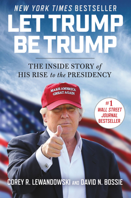 Let Trump Be Trump - Corey R. Lewandowski & David N. Bossie book