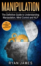 Manipulation: The Definitive Guide to Understanding Manipulation, Mind Control and NLP