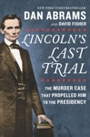 Lincolns Last Trial The Murder Case That Propelled Him To The Presidency