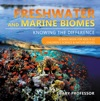 Freshwater And Marine Biomes Knowing The Difference - Science Book For Kids 9-12  Childrens Science  Nature Books
