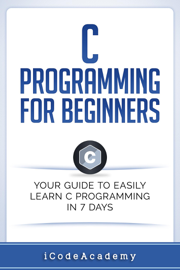 C Programming for Beginners: Your Guide to Easily Learn C Programming In 7 Days book