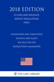 Endangered And Threatened Wildlife And Plants 4 D Rule For The Georgetown Salamander Us Fish And Wildlife Service Regulation Fws 2018 Edition