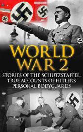 World War 2: Stories of the Schutzstaffel: True Accounts of Hitler's Personal Bodyguards