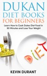 Dukan Diet For Beginners Learn How To Cook Dukes Diet Food In 90 Minutes And Lose Your Weight