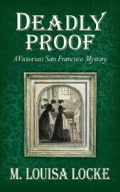 Deadly Proof: A Victorian San Francisco Mystery - M. Louisa Locke