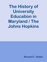 The History of University Education in Maryland / The Johns Hopkins University (1876-1891). With supplementary notes on university extension and the university of the future