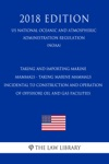 Taking And Importing Marine Mammals - Taking Marine Mammals Incidental To Construction And Operation Of Offshore Oil And Gas Facilities US National Oceanic And Atmospheric Administration Regulation NOAA 2018 Edition