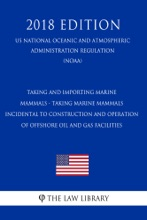 Taking and Importing Marine Mammals - Taking Marine Mammals Incidental to Construction and Operation of Offshore Oil and Gas Facilities (US National Oceanic and Atmospheric Administration Regulation) (NOAA) (2018 Edition)