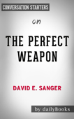 The Perfect Weapon: War, Sabotage, and Fear in the Cyber Age by David E Sanger: Conversation Starters