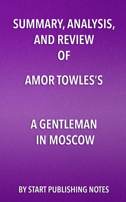 Summary, Analysis, and Review of Amor Towles's A Gentleman in Moscow - Start Publishing Notes book