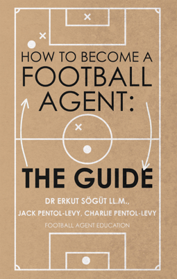 How to Become a Football Agent: The Guide - Dr. Erkut Sögüt LL.M., Jack Pentol-Levy & Charlie Pentol-Levy book