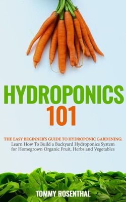 Hydroponics 101: The Easy Beginner's Guide to Hydroponic Gardening. Learn How To Build a Backyard Hydroponics System for Homegrown Organic Fruit, Herbs and Vegetables