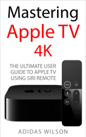 Mastering Apple TV 4K - The Ultimate User Guide To Apple TV Using Siri Remote book