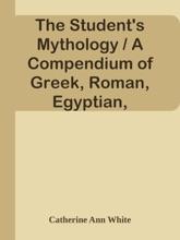 The Student's Mythology / A Compendium Of Greek, Roman, Egyptian, Assyrian, Persian, Hindoo, Chinese, Thibetian, Scandinavian, Celtic, Aztec, And Peruvian Mythologies