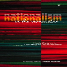 Nationalism In The Vernacular: Hindi, Urdu, And The Literature Of Indian Freedom