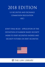 Joint Final Rules - Application Of The Definition Of Narrow-Based Security Index To Debt Securities Indexes And Security Futures On Debt Securities (US Securities And Exchange Commission Regulation) (SEC) (2018 Edition)