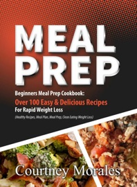 MEAL PREP: BEGINNERS MEAL PREP COOKBOOK: OVER 100 EASY & DELICIOUS RECIPES FOR RAPID WEIGHT LOSS (HEALTHY RECIPES, MEAL PLAN, MEAL PREP, CLEAN EATING, WEIGHT LOSS)