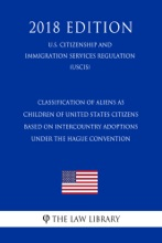 Classification of Aliens as Children of United States Citizens Based on Intercountry Adoptions Under the Hague Convention (U.S. Citizenship and Immigration Services Regulation) (USCIS) (2018 Edition)