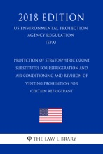 Protection Of Stratospheric Ozone - Substitutes For Refrigeration And Air Conditioning And Revision Of Venting Prohibition For Certain Refrigerant (US Environmental Protection Agency Regulation) (EPA) (2018 Edition)
