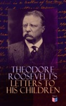 Theodore Roosevelts Letters To His Children