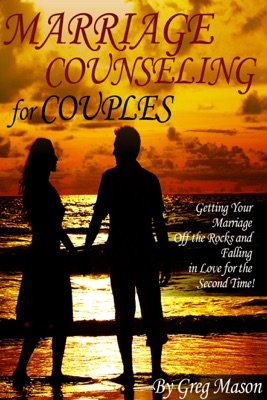Marriage Counseling for Couples: Getting Your Marriage Off the Rocks and Falling in Love for the Second Time!