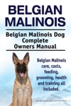 Belgian Malinois Belgian Malinois Dog Complete Owners Manual Belgian Malinois Care Costs Feeding Grooming Health And Training All Included