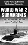 World War 2 Submarines World War 2 Submarine Stories And Accounts The True Stories Of Battle Under The Dark Seas
