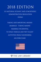 Taking and Importing Marine Mammals - Taking Marine Mammals Incidental to Space Vehicle and Test Flight Activities from Vandenberg Air Force Base (US National Oceanic and Atmospheric Administration Regulation) (NOAA) (2018 Edition)