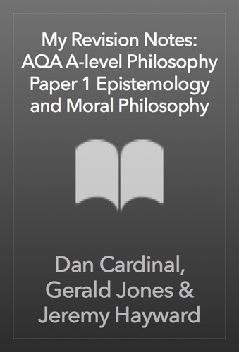 Dan Cardinal, Gerald Jones & Jeremy Hayward - My Revision Notes: AQA A-level Philosophy Paper 1 Epistemology and Moral Philosophy