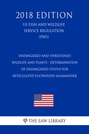 Endangered And Threatened Wildlife And Plants Determination Of Endangered Status For Reticulated Flatwoods Salamander Us Fish And Wildlife Service Regulation Fws 2018 Edition