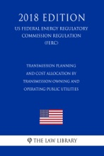 Transmission Planning and Cost Allocation by Transmission Owning and Operating Public Utilities (US Federal Energy Regulatory Commission Regulation) (FERC) (2018 Edition)