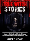 True Witch Stories Bizarre Trials Cruel Tests  Scary Encounters Of Witches From The Past