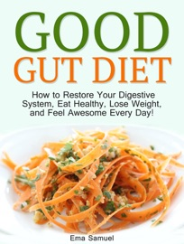 Good Gut Diet How To Restore Your Digestive System Eat Healthy Lose Weight And Feel Awesome Every Day