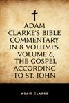 Adam Clarkes Bible Commentary In 8 Volumes Volume 6 The Gospel According To St John