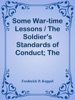 Some War-time Lessons / The Soldier's Standards Of Conduct; The War As A Practical Test Of American Scholarship; What Have We Learned?