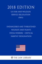 Endangered And Threatened Wildlife And Plants - Ivesia Webberi - Critical Habitat Designation (US Fish And Wildlife Service Regulation) (FWS) (2018 Edition)