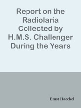 Report on the Radiolaria Collected by H.M.S. Challenger During the Years 1873-1876, Plates / Report on the Scientific Results of the Voyage of H.M.S. Challenger During the Years 1873-76, Vol. XVIII