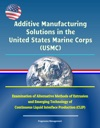 Additive Manufacturing Solutions In The United States Marine Corps USMC - Examination Of Alternative Methods Of Extrusion And Emerging Technology Of Continuous Liquid Interface Production CLIP