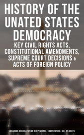 History of the Unated States Democracy: Key Civil Rights Acts, Constitutional Amendments, Supreme Court Decisions & Acts of Foreign Policy (Including Declaration of Independence, Constitution & Bill of Rights)