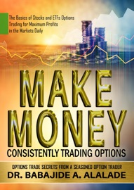 MAKE MONEY CONSISTENTLY TRADING OPTIONS. THE BASICS OF STOCKS AND ETFS OPTIONS TRADING FOR MAXIMUM PROFITS IN THE MARKETS DAILY