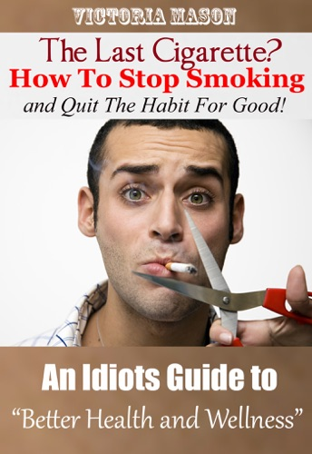 Victoria Mason - The Last Cigarette?: How to Stop Smoking and Quit The Habit For Good! - An Idiots Guide to Better Health and Wellness
