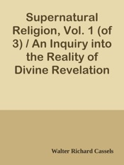 Download and Read Online Supernatural Religion, Vol. 1 (of 3) / An Inquiry into the Reality of Divine Revelation
