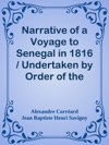 Narrative Of A Voyage To Senegal In 1816  Undertaken By Order Of The French Government Comprising An Account Of The Shipwreck Of The Medusa The Sufferings Of The Crew And The Various Occurrences On Board The Raft In The Desert Of Zaara At St Louis And At The Camp Of Daccard To Which Are Subjoined Observations Respecting The Agriculture Of The Western Coast Of Africa From Cape Blanco To The Mouth Of The Gambia
