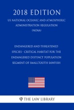 Endangered And Threatened Species - Critical Habitat For The Endangered Distinct Population Segment Of Smalltooth Sawfish (US National Oceanic And Atmospheric Administration Regulation) (NOAA) (2018 Edition)