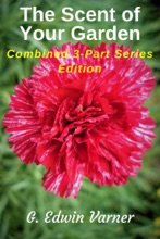 The Scent Of Your Garden: Combined 3-Part Series Edition