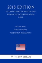Health and Human Services Acquisition Regulation (US Department of Health and Human Services Regulation) (HHS) (2018 Edition)