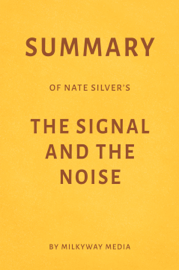 Summary of Nate Silver's The Signal and the Noise by Milkyway Media