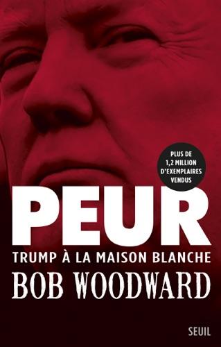 Bob Woodward - Peur - Trump à la Maison Blanche