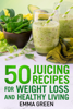 Emma Green - 50 Juicing Recipes for Weight Loss and Healthy Living artwork