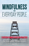 Mindfulness for Everyday People: Everyday Mindfulness in Practice - Simple and Practical Ways for Everyday Mindfulness